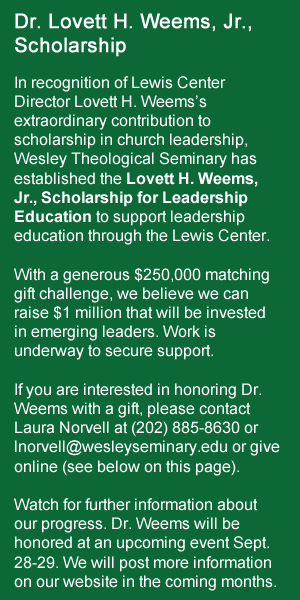 Dr. Lovett H. Weems, Jr., Scholarship In recognition of Lewis Center Director Lovett H. Weems's extraordinary contribution to scholarship in church leadership, Wesley Theological Seminary has established the Lovett H. Weems, Jr., Scholarship for Leadership Education to support leadership education through the Lewis Center. With a generous $250,000 matching gift challenge, we believe we can raise $1 million that will be invested in emerging leaders. Work is underway to secure support. If you are interested in honoring Dr. Weems with a gift, please contact Laura Norvell at (202) 885-8630 or lnorvell@wesleyseminary.edu or give online (see below on this page). Watch for further information about our progress. Dr. Weems will be honored at an upcoming event Sept. 28-29. We will post more information on our website in the coming months.