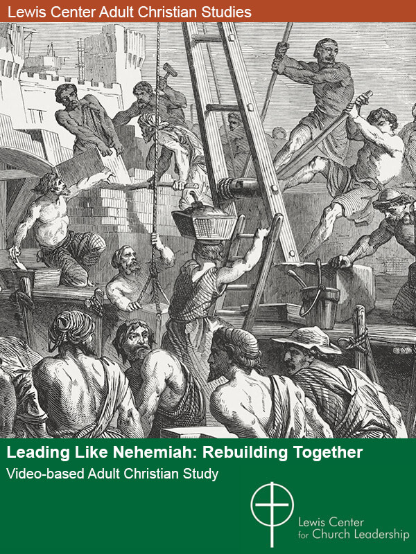Leading Like Nehemia: Rebuilding Together -- Lewis Center Video-based Adult Christian Study